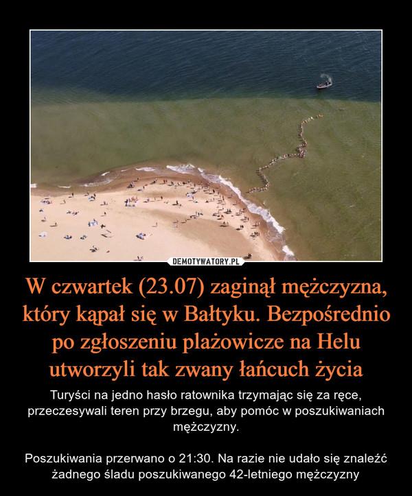 W czwartek (23.07) zaginął mężczyzna, który kąpał się w Bałtyku. Bezpośrednio po zgłoszeniu plażowicze na Helu utworzyli tak zwany łańcuch życia – Turyści na jedno hasło ratownika trzymając się za ręce, przeczesywali teren przy brzegu, aby pomóc w poszukiwaniach mężczyzny.Poszukiwania przerwano o 21:30. Na razie nie udało się znaleźć żadnego śladu poszukiwanego 42-letniego mężczyzny