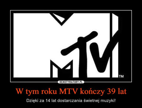 W tym roku MTV kończy 39 lat – Dzięki za 14 lat dostarczania świetnej muzyki!