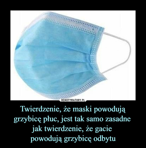 Twierdzenie, że maski powodują grzybicę płuc, jest tak samo zasadne  jak twierdzenie, że gacie  powodują grzybicę odbytu
