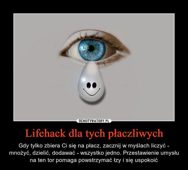 Lifehack dla tych płaczliwych – Gdy tylko zbiera Ci się na płacz, zacznij w myślach liczyć - mnożyć, dzielić, dodawać - wszystko jedno. Przestawienie umysłu na ten tor pomaga powstrzymać łzy i się uspokoić