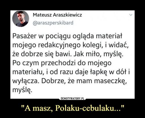 """A masz, Polaku-cebulaku..."""