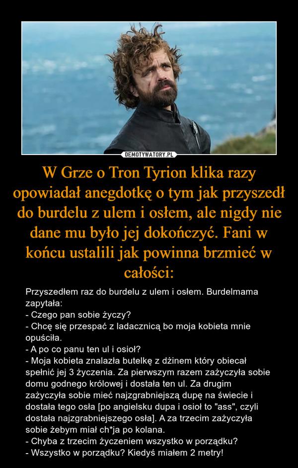 """W Grze o Tron Tyrion klika razy opowiadał anegdotkę o tym jak przyszedł do burdelu z ulem i osłem, ale nigdy nie dane mu było jej dokończyć. Fani w końcu ustalili jak powinna brzmieć w całości: – Przyszedłem raz do burdelu z ulem i osłem. Burdelmama zapytała: - Czego pan sobie życzy? - Chcę się przespać z ladacznicą bo moja kobieta mnie opuściła. - A po co panu ten ul i osioł? - Moja kobieta znalazła butelkę z dżinem który obiecał spełnić jej 3 życzenia. Za pierwszym razem zażyczyła sobie domu godnego królowej i dostała ten ul. Za drugim zażyczyła sobie mieć najzgrabniejszą dupę na świecie i dostała tego osła [po angielsku dupa i osioł to """"ass"""", czyli dostała najzgrabniejszego osła]. A za trzecim zażyczyła sobie żebym miał ch*ja po kolana. - Chyba z trzecim życzeniem wszystko w porządku? - Wszystko w porządku? Kiedyś miałem 2 metry!"""