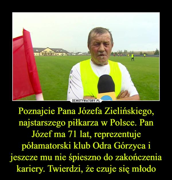 Poznajcie Pana Józefa Zielińskiego, najstarszego piłkarza w Polsce. Pan Józef ma 71 lat, reprezentuje półamatorski klub Odra Górzyca i jeszcze mu nie śpieszno do zakończenia kariery. Twierdzi, że czuje się młodo