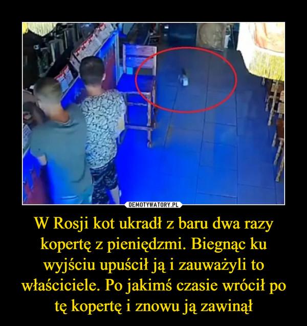W Rosji kot ukradł z baru dwa razy kopertę z pieniędzmi. Biegnąc ku wyjściu upuścił ją i zauważyli to właściciele. Po jakimś czasie wrócił po tę kopertę i znowu ją zawinął –
