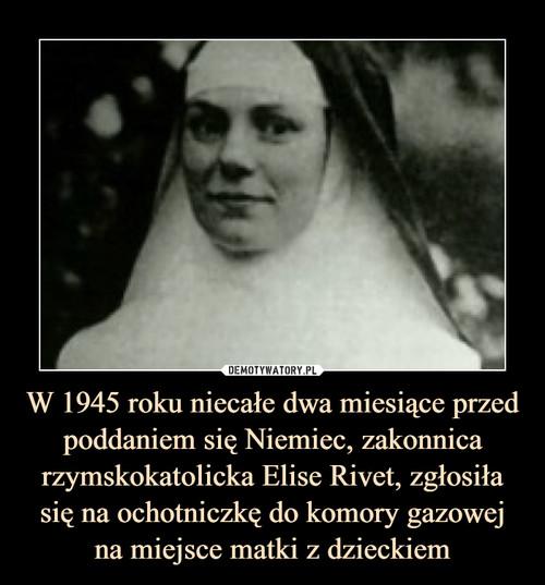 W 1945 roku niecałe dwa miesiące przed poddaniem się Niemiec, zakonnica rzymskokatolicka Elise Rivet, zgłosiła się na ochotniczkę do komory gazowej na miejsce matki z dzieckiem