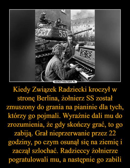 Kiedy Związek Radziecki kroczył w stronę Berlina, żołnierz SS został zmuszony do grania na pianinie dla tych, którzy go pojmali. Wyraźnie dali mu do zrozumienia, że gdy skończy grać, to go zabiją. Grał nieprzerwanie przez 22 godziny, po czym osunął się na ziemię i zaczął szlochać. Radzieccy żołnierze pogratulowali mu, a następnie go zabili