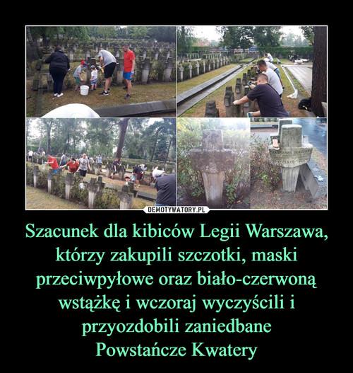 Szacunek dla kibiców Legii Warszawa, którzy zakupili szczotki, maski przeciwpyłowe oraz biało-czerwoną wstążkę i wczoraj wyczyścili i przyozdobili zaniedbane Powstańcze Kwatery