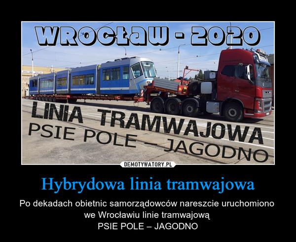 Hybrydowa linia tramwajowa – Po dekadach obietnic samorządowców nareszcie uruchomiono we Wrocławiu linie tramwajową PSIE POLE – JAGODNO