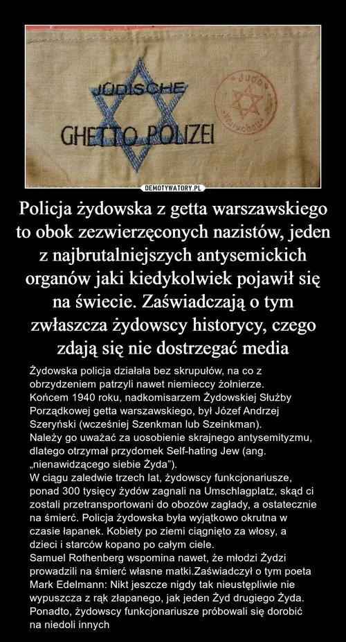 Policja żydowska z getta warszawskiego to obok zezwierzęconych nazistów, jeden z najbrutalniejszych antysemickich organów jaki kiedykolwiek pojawił się na świecie. Zaświadczają o tym zwłaszcza żydowscy historycy, czego zdają się nie dostrzegać media