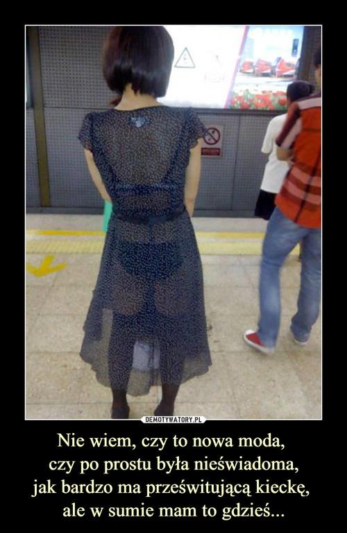 Nie wiem, czy to nowa moda,  czy po prostu była nieświadoma, jak bardzo ma prześwitującą kieckę,  ale w sumie mam to gdzieś...