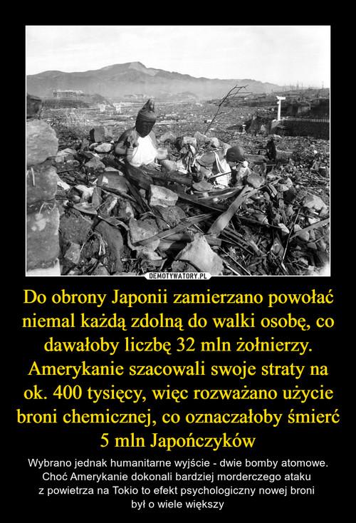 Do obrony Japonii zamierzano powołać niemal każdą zdolną do walki osobę, co dawałoby liczbę 32 mln żołnierzy. Amerykanie szacowali swoje straty na ok. 400 tysięcy, więc rozważano użycie broni chemicznej, co oznaczałoby śmierć 5 mln Japończyków