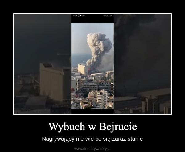 Wybuch w Bejrucie – Nagrywający nie wie co się zaraz stanie