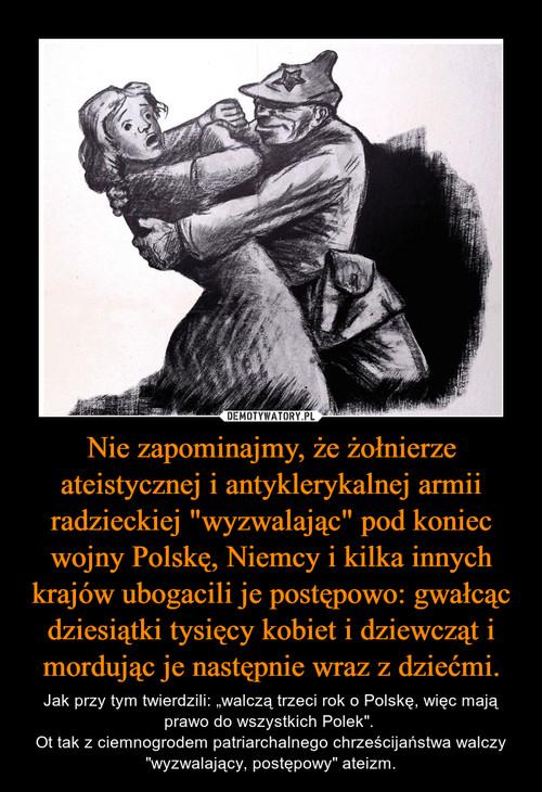 """Nie zapominajmy, że żołnierze ateistycznej i antyklerykalnej armii radzieckiej """"wyzwalając"""" pod koniec wojny Polskę, Niemcy i kilka innych krajów ubogacili je postępowo: gwałcąc dziesiątki tysięcy kobiet i dziewcząt i mordując je następnie wraz z dziećmi."""
