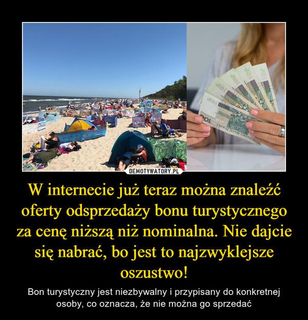 W internecie już teraz można znaleźć oferty odsprzedaży bonu turystycznego za cenę niższą niż nominalna. Nie dajcie się nabrać, bo jest to najzwyklejsze oszustwo!