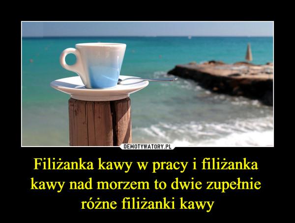 Filiżanka kawy w pracy i filiżanka kawy nad morzem to dwie zupełnie różne filiżanki kawy –