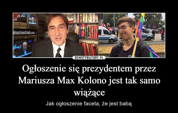 Ogłoszenie się prezydentem przez Mariusza Max Kolono jest tak samo wiążące – Jak ogłoszenie faceta, że jest babą