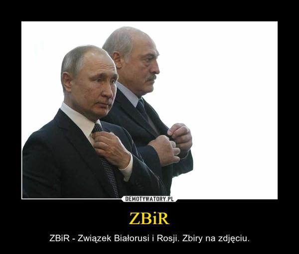 ZBiR – ZBiR - Związek Białorusi i Rosji. Zbiry na zdjęciu.