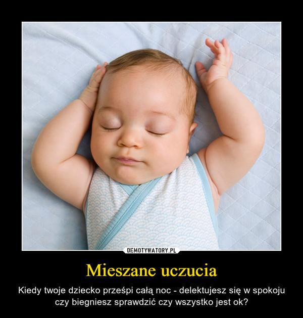 Mieszane uczucia – Kiedy twoje dziecko prześpi całą noc - delektujesz się w spokoju czy biegniesz sprawdzić czy wszystko jest ok?