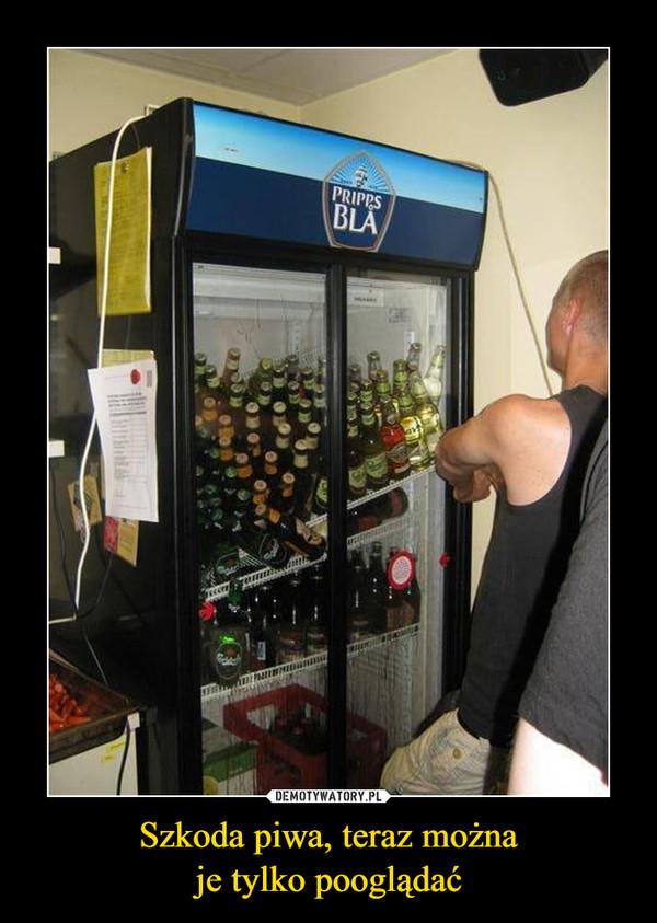 Szkoda piwa, teraz możnaje tylko pooglądać –