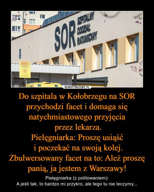 Do szpitala w Kołobrzegu na SOR przychodzi facet i domaga się natychmiastowego przyjęcia  przez lekarza. Pielęgniarka: Proszę usiąść  i poczekać na swoją kolej. Zbulwersowany facet na to: Ależ proszę panią, ja jestem z Warszawy!