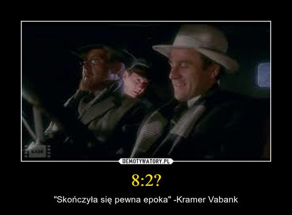 """8:2? – """"Skończyła się pewna epoka"""" -Kramer Vabank"""