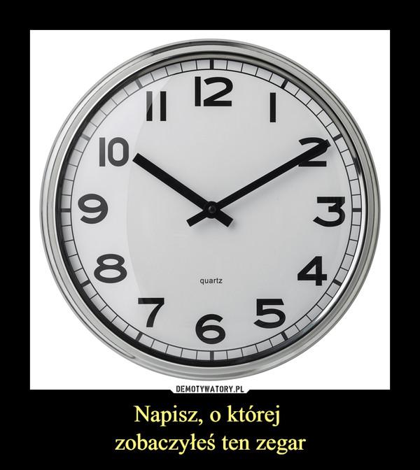 Napisz, o której zobaczyłeś ten zegar –