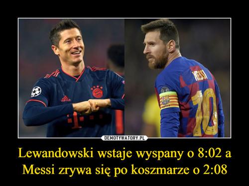 Lewandowski wstaje wyspany o 8:02 a Messi zrywa się po koszmarze o 2:08
