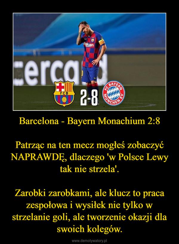 Barcelona - Bayern Monachium 2:8 Patrząc na ten mecz mogłeś zobaczyć NAPRAWDĘ, dlaczego 'w Polsce Lewy tak nie strzela'.Zarobki zarobkami, ale klucz to praca zespołowa i wysiłek nie tylko w strzelanie goli, ale tworzenie okazji dla swoich kolegów. –