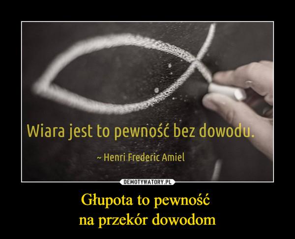 Głupota to pewność na przekór dowodom –