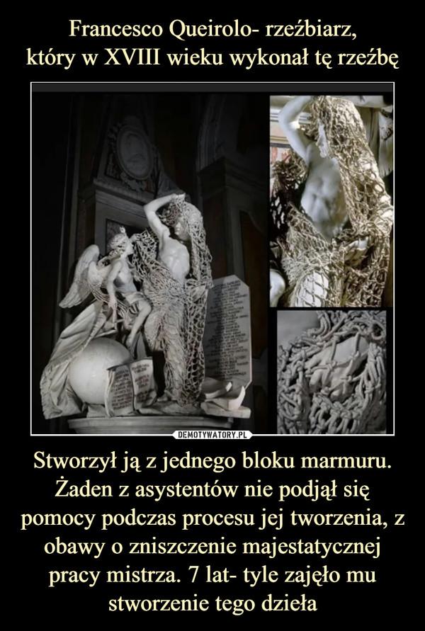 Francesco Queirolo- rzeźbiarz, który w XVIII wieku wykonał tę rzeźbę Stworzył ją z jednego bloku marmuru. Żaden z asystentów nie podjął się pomocy podczas procesu jej tworzenia, z obawy o zniszczenie majestatycznej pracy mistrza. 7 lat- tyle zajęło mu stworzenie tego dzieła