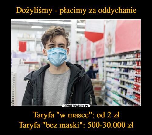 """Dożyliśmy - płacimy za oddychanie Taryfa """"w masce"""": od 2 zł Taryfa """"bez maski"""": 500-30.000 zł"""
