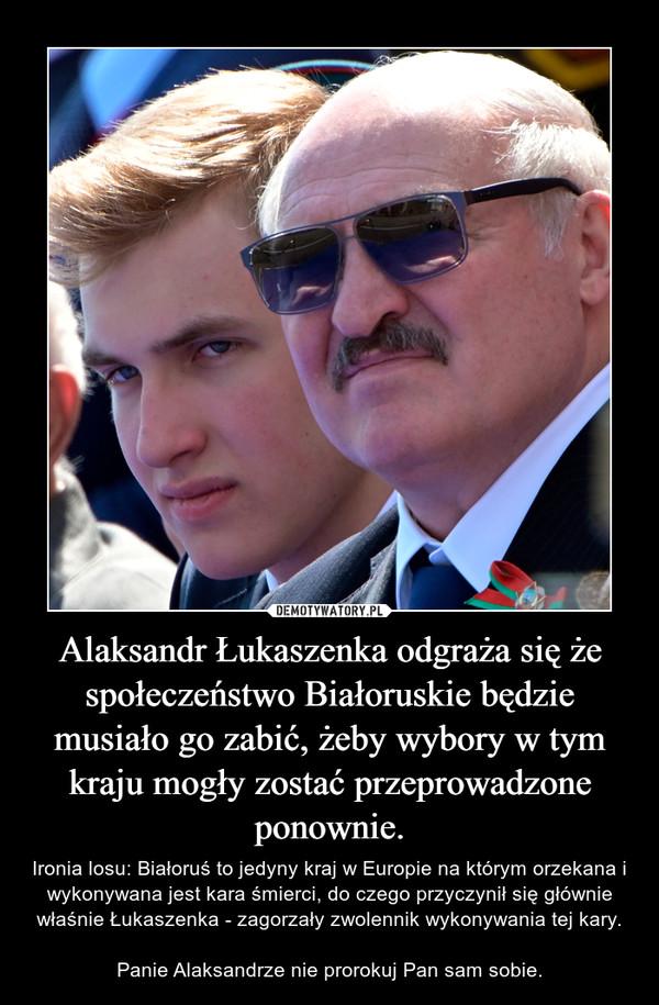 Alaksandr Łukaszenka odgraża się że społeczeństwo Białoruskie będzie musiało go zabić, żeby wybory w tym kraju mogły zostać przeprowadzone ponownie. – Ironia losu: Białoruś to jedyny kraj w Europie na którym orzekana i wykonywana jest kara śmierci, do czego przyczynił się głównie właśnie Łukaszenka - zagorzały zwolennik wykonywania tej kary.Panie Alaksandrze nie prorokuj Pan sam sobie.