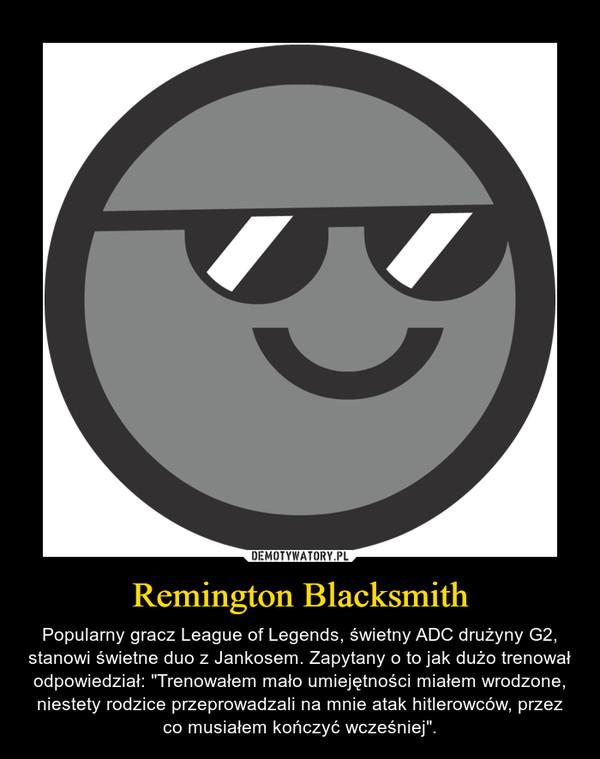 """Remington Blacksmith – Popularny gracz League of Legends, świetny ADC drużyny G2, stanowi świetne duo z Jankosem. Zapytany o to jak dużo trenował odpowiedział: """"Trenowałem mało umiejętności miałem wrodzone, niestety rodzice przeprowadzali na mnie atak hitlerowców, przez co musiałem kończyć wcześniej""""."""