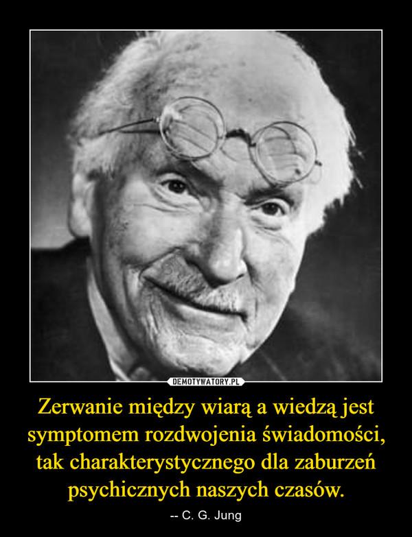 Zerwanie między wiarą a wiedzą jest symptomem rozdwojenia świadomości, tak charakterystycznego dla zaburzeń psychicznych naszych czasów. – -- C. G. Jung