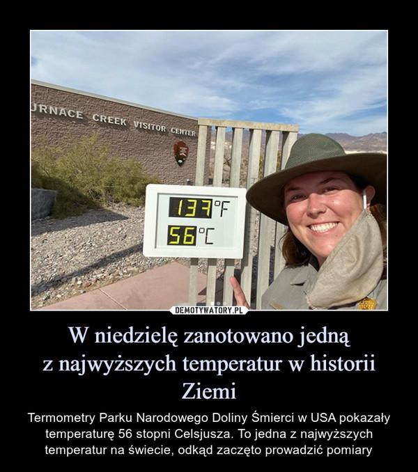 W niedzielę zanotowano jednąz najwyższych temperatur w historii Ziemi – Termometry Parku Narodowego Doliny Śmierci w USA pokazały temperaturę 56 stopni Celsjusza. To jedna z najwyższych temperatur na świecie, odkąd zaczęto prowadzić pomiary