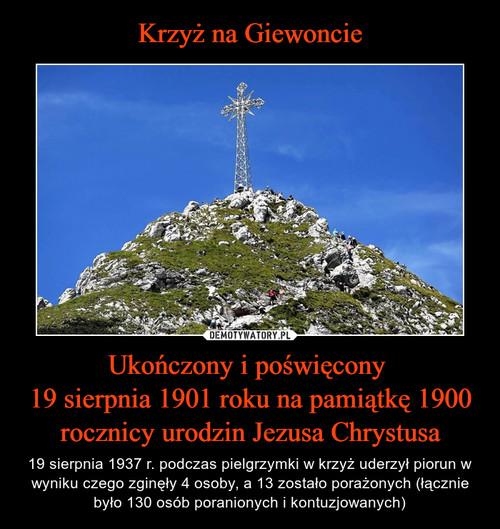 Krzyż na Giewoncie Ukończony i poświęcony  19 sierpnia 1901 roku na pamiątkę 1900 rocznicy urodzin Jezusa Chrystusa