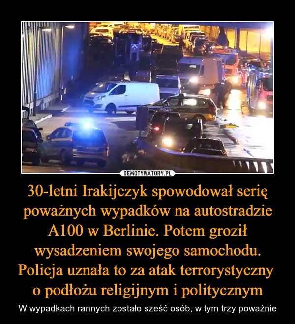30-letni Irakijczyk spowodował serię poważnych wypadków na autostradzie A100 w Berlinie. Potem groził wysadzeniem swojego samochodu. Policja uznała to za atak terrorystyczny o podłożu religijnym i politycznym – W wypadkach rannych zostało sześć osób, w tym trzy poważnie