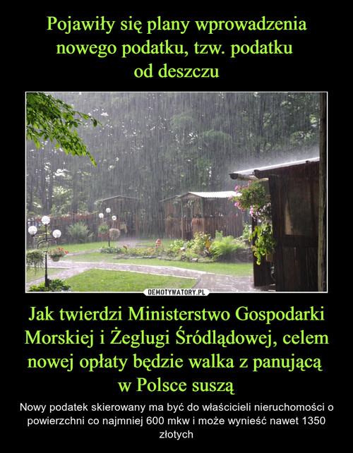 Pojawiły się plany wprowadzenia nowego podatku, tzw. podatku  od deszczu Jak twierdzi Ministerstwo Gospodarki Morskiej i Żeglugi Śródlądowej, celem nowej opłaty będzie walka z panującą  w Polsce suszą