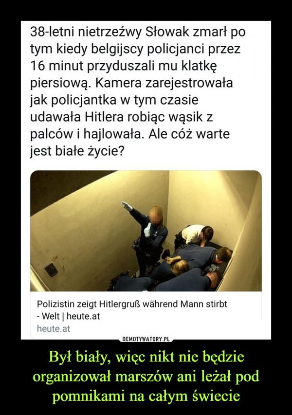 Był biały, więc nikt nie będzie organizował marszów ani leżał pod pomnikami na całym świecie –  38-letni nietrzeźwy Słowak zmarł po tym kiedy belgijscy policjanci przez 16 minut przyduszali mu klatkę piersiową. Kamera zarejestrowała jak policjantka w tym czasie udawała Hitlera robiąc wąsik z palców i hajlowała. Ale cóż warte jest białe życie?