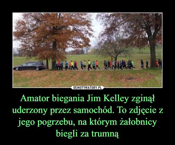 Amator biegania Jim Kelley zginął uderzony przez samochód. To zdjęcie z jego pogrzebu, na którym żałobnicy biegli za trumną –