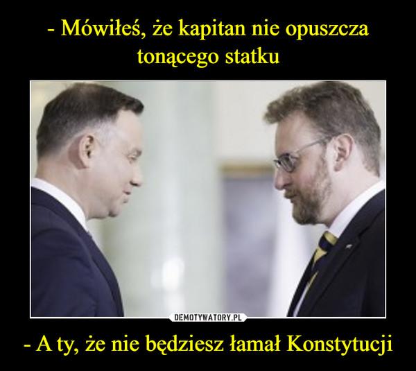 - A ty, że nie będziesz łamał Konstytucji –