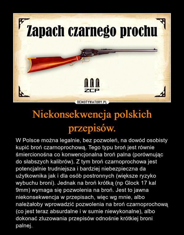 Niekonsekwencja polskich przepisów. – W Polsce można legalnie, bez pozwoleń, na dowód osobisty kupić broń czarnoprochową. Tego typu broń jest równie śmiercionośna co konwencjonalna broń palna (porównując do słabszych kalibrów). Z tym broń czarnoprochowa jest potencjalnie trudniejsza i bardziej niebezpieczna da użytkownika jak i dla osób postronnych (większe ryzyko wybuchu broni). Jednak na broń krótką (np Glock 17 kal 9mm) wymaga się pozwolenia na broń. Jest to jawna niekonsekwencja w przepisach, więc wg mnie, albo należałoby wprowadzić pozwolenia na broń czarnoprochową (co jest teraz absurdalne i w sumie niewykonalne), albo dokonać zluzowania przepisów odnośnie krótkiej broni palnej.