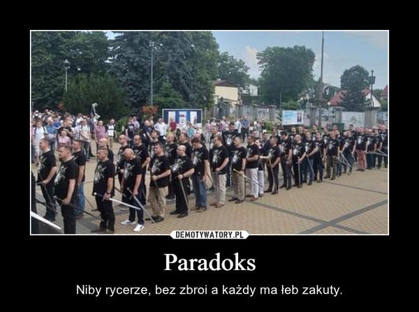 Paradoks – Niby rycerze, bez zbroi a każdy ma łeb zakuty.