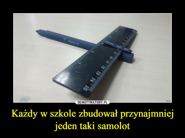 Każdy w szkole zbudował przynajmniej jeden taki samolot –