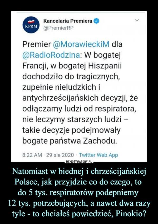Natomiast w biednej i chrześcijańskiej Polsce, jak przyjdzie co do czego, to do 5 tys. respiratorów podepniemy 12 tys. potrzebujących, a nawet dwa razy tyle - to chciałeś powiedzieć, Pinokio? –  Kancelaria Premiera O@PremierRPVPremier @MorawieckiM dla@RadioRodzina: W bogatejFrancji, w bogatej Hiszpaniidochodziło do tragicznych,zupełnie nieludzkich iantychrześcijańskich decyzji, żeodłączamy ludzi od respiratora,nie leczymy starszych ludzi -takie decyzje podejmowałybogate państwa Zachodu.