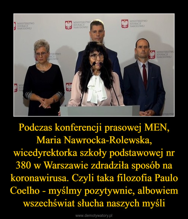 Podczas konferencji prasowej MEN, Maria Nawrocka-Rolewska, wicedyrektorka szkoły podstawowej nr 380 w Warszawie zdradziła sposób na koronawirusa. Czyli taka filozofia Paulo Coelho - myślmy pozytywnie, albowiem wszechświat słucha naszych myśli –