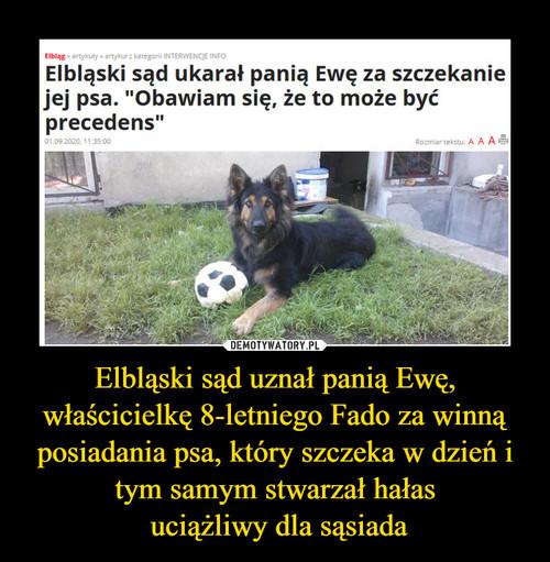 Elbląski sąd uznał panią Ewę, właścicielkę 8-letniego Fado za winną posiadania psa, który szczeka w dzień i tym samym stwarzał hałas  uciążliwy dla sąsiada