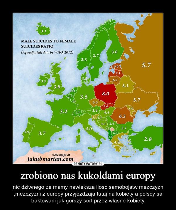 zrobiono nas kukoldami europy – nic dziwnego ze mamy nawieksza ilosc samobojstw mezczyzn ,mezczyzni z europy przyjezdzaja tutaj na kobiety a polscy sa traktowani jak gorszy sort przez własne kobiety