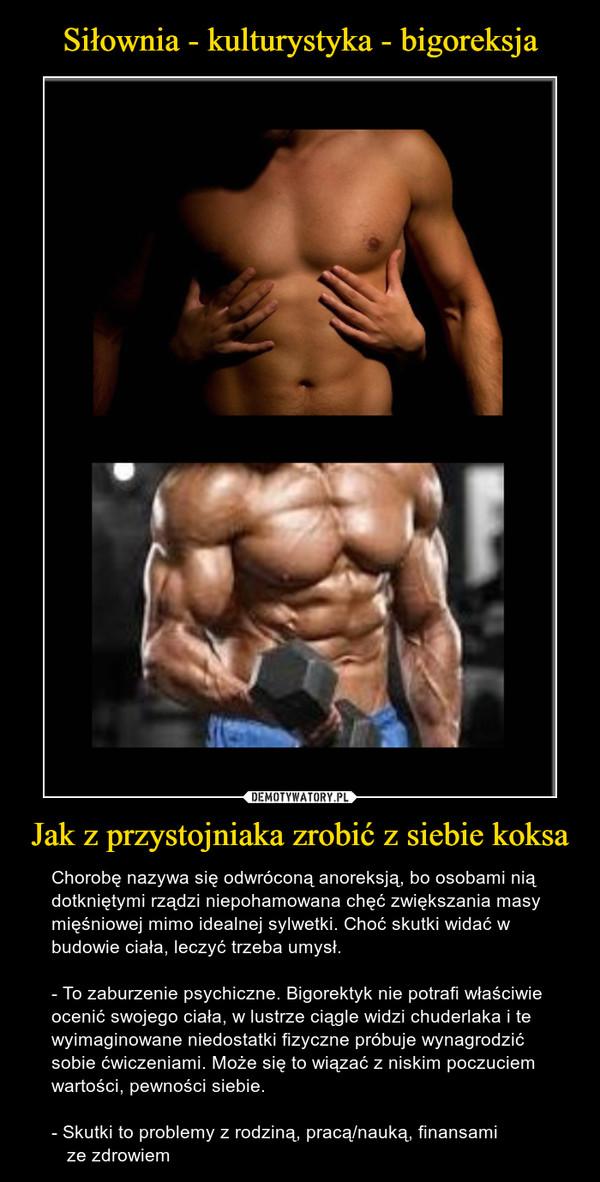 Jak z przystojniaka zrobić z siebie koksa – Chorobę nazywa się odwróconą anoreksją, bo osobami nią dotkniętymi rządzi niepohamowana chęć zwiększania masy mięśniowej mimo idealnej sylwetki. Choć skutki widać w budowie ciała, leczyć trzeba umysł. - To zaburzenie psychiczne. Bigorektyk nie potrafi właściwie ocenić swojego ciała, w lustrze ciągle widzi chuderlaka i te wyimaginowane niedostatki fizyczne próbuje wynagrodzić sobie ćwiczeniami. Może się to wiązać z niskim poczuciem wartości, pewności siebie.- Skutki to problemy z rodziną, pracą/nauką, finansami    ze zdrowiem