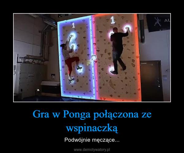 Gra w Ponga połączona ze wspinaczką – Podwójnie męczące...